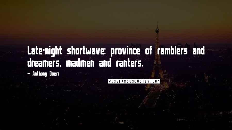 Anthony Doerr quotes: Late-night shortwave: province of ramblers and dreamers, madmen and ranters.
