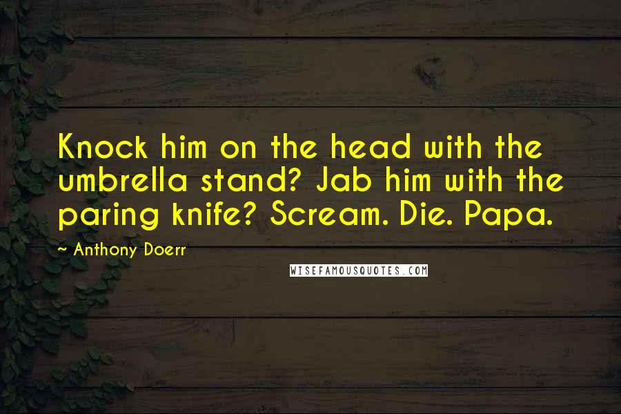 Anthony Doerr quotes: Knock him on the head with the umbrella stand? Jab him with the paring knife? Scream. Die. Papa.