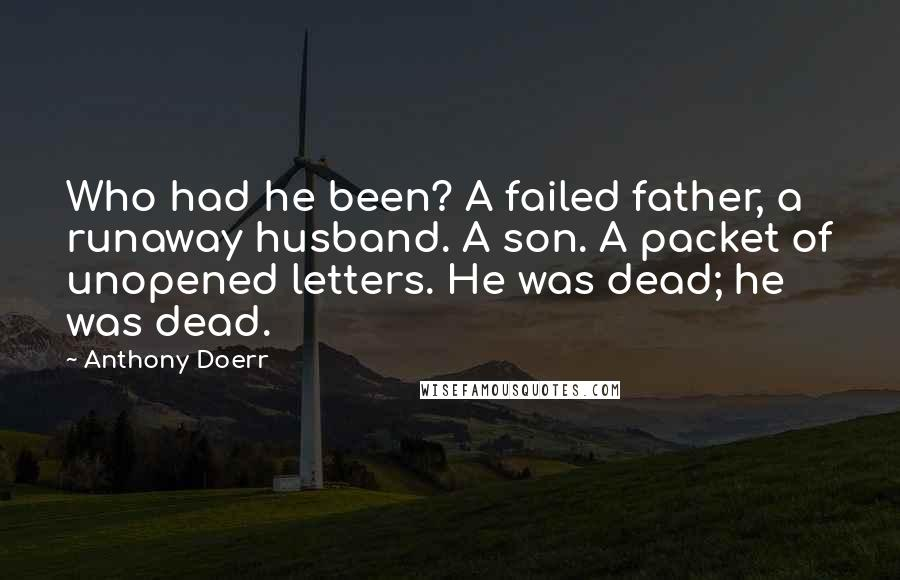 Anthony Doerr quotes: Who had he been? A failed father, a runaway husband. A son. A packet of unopened letters. He was dead; he was dead.