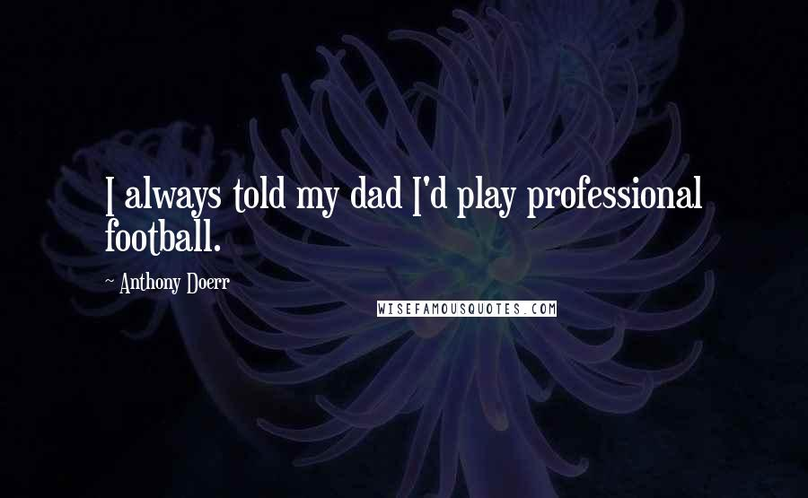 Anthony Doerr quotes: I always told my dad I'd play professional football.