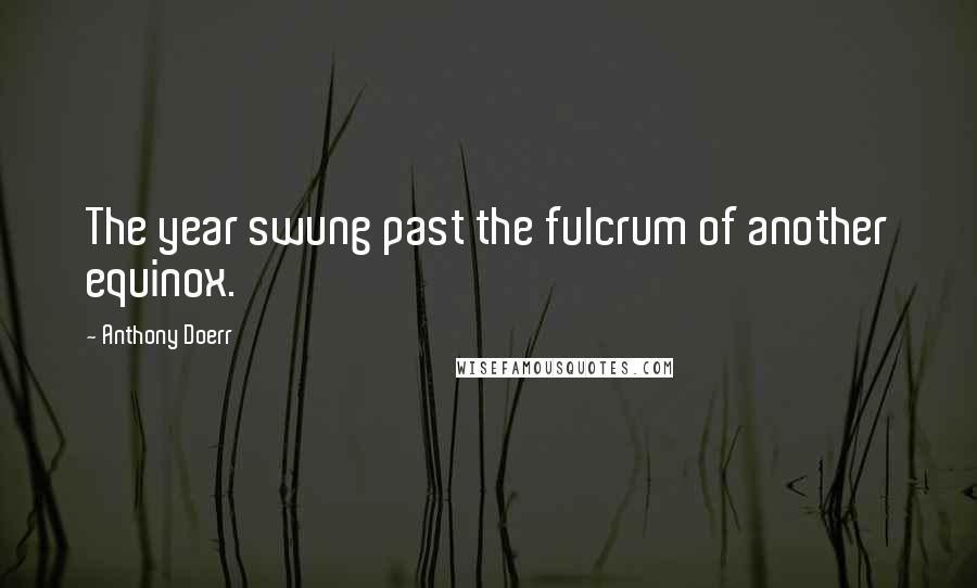 Anthony Doerr quotes: The year swung past the fulcrum of another equinox.