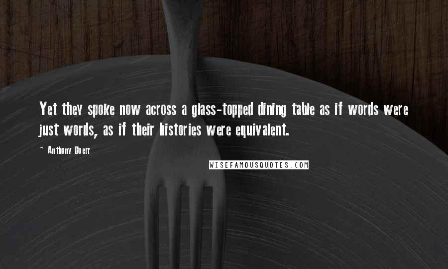 Anthony Doerr quotes: Yet they spoke now across a glass-topped dining table as if words were just words, as if their histories were equivalent.