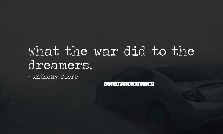 Anthony Doerr quotes: What the war did to the dreamers.