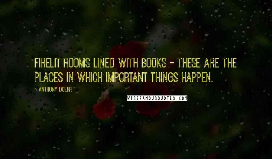 Anthony Doerr quotes: Firelit rooms lined with books - these are the places in which important things happen.