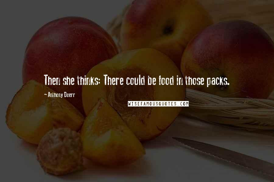 Anthony Doerr quotes: Then she thinks: There could be food in those packs.