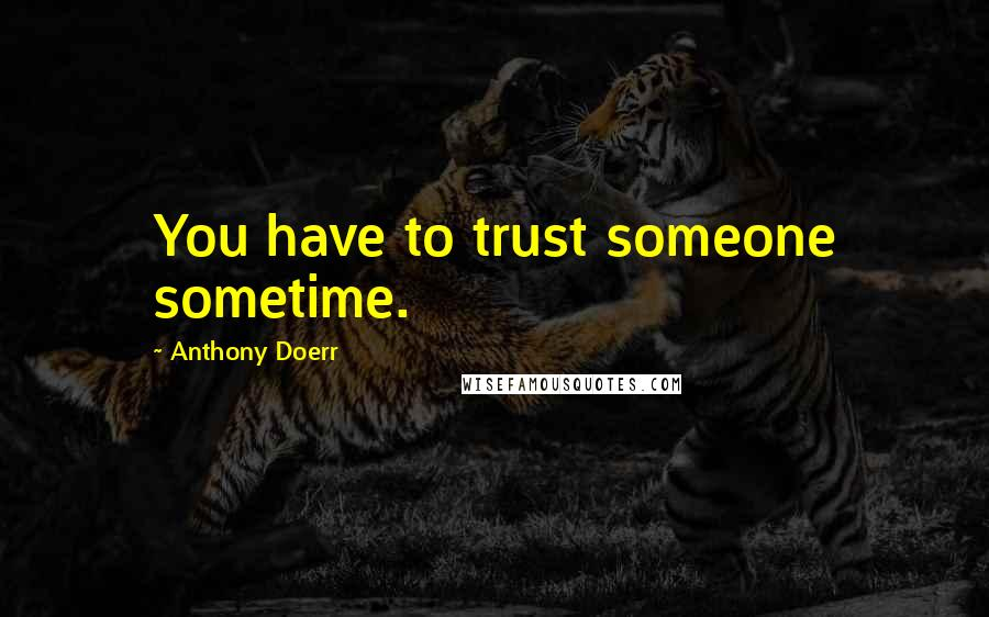 Anthony Doerr quotes: You have to trust someone sometime.