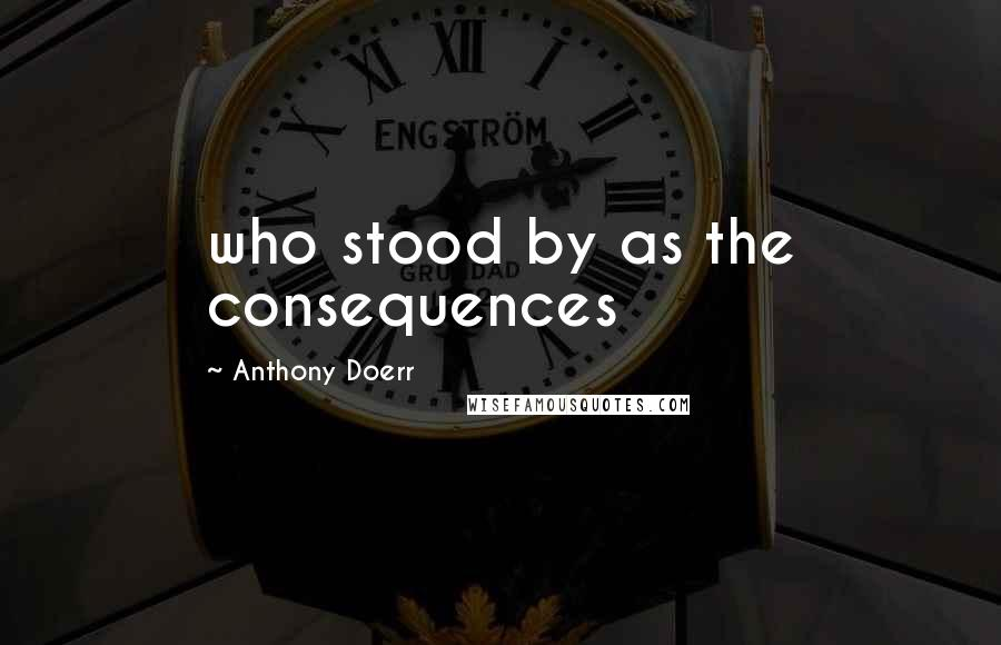 Anthony Doerr quotes: who stood by as the consequences