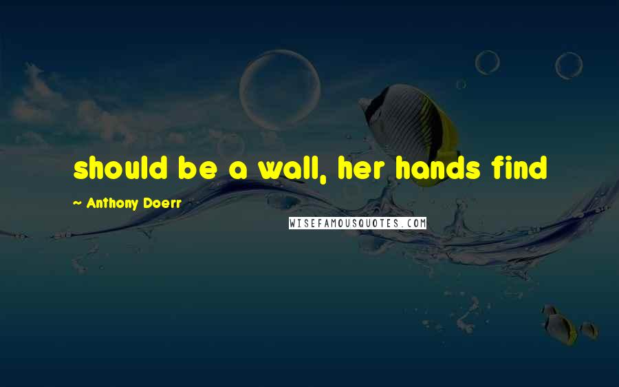 Anthony Doerr quotes: should be a wall, her hands find