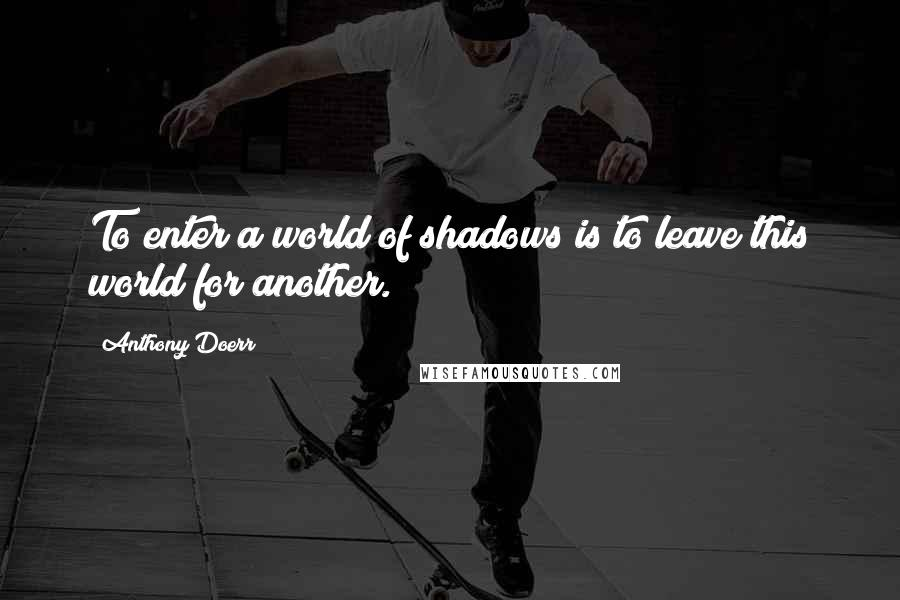 Anthony Doerr quotes: To enter a world of shadows is to leave this world for another.