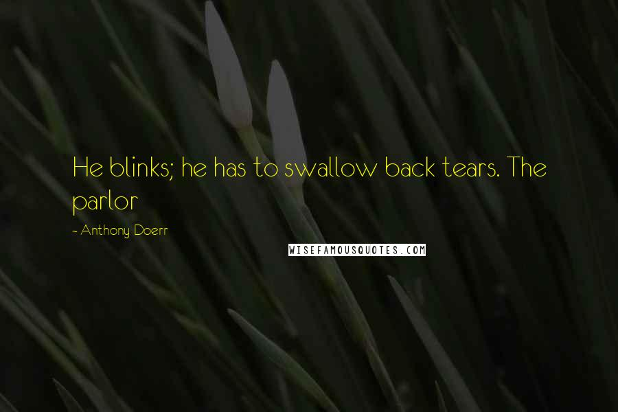 Anthony Doerr quotes: He blinks; he has to swallow back tears. The parlor
