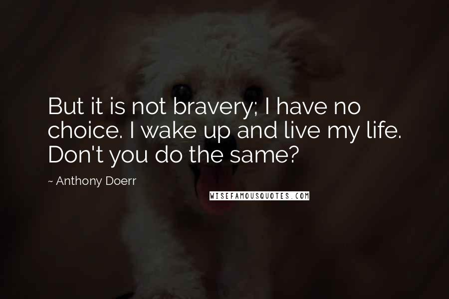 Anthony Doerr quotes: But it is not bravery; I have no choice. I wake up and live my life. Don't you do the same?