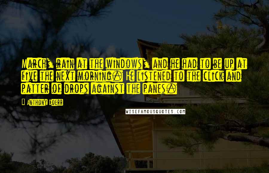 Anthony Doerr quotes: March, rain at the windows, and he had to be up at five the next morning. He listened to the click and patter of drops against the panes.