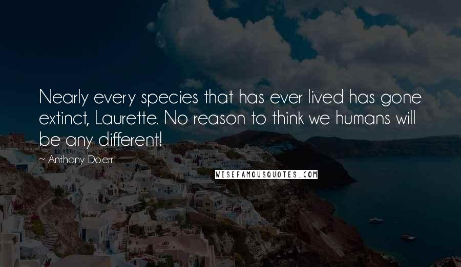 Anthony Doerr quotes: Nearly every species that has ever lived has gone extinct, Laurette. No reason to think we humans will be any different!