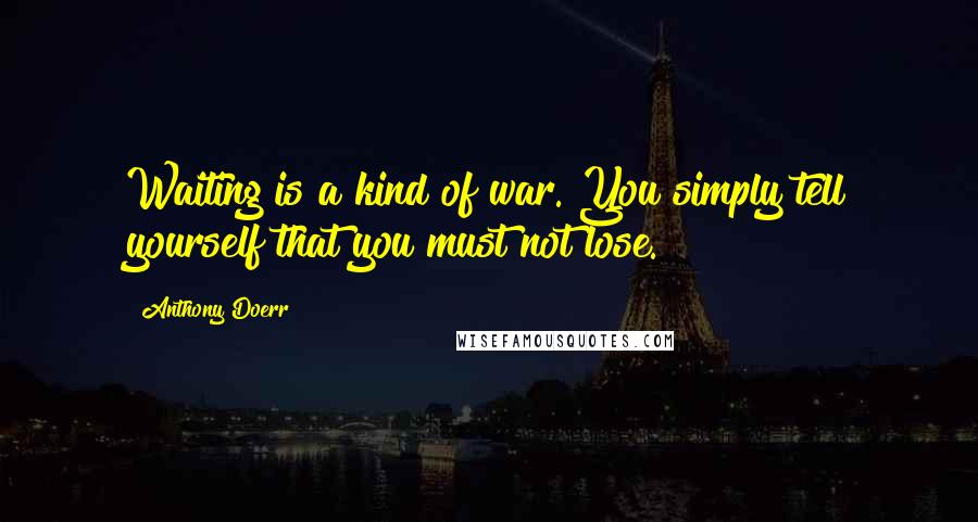 Anthony Doerr quotes: Waiting is a kind of war. You simply tell yourself that you must not lose.