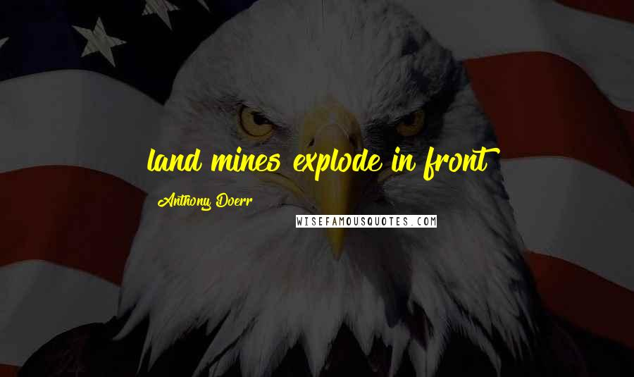 Anthony Doerr quotes: land mines explode in front