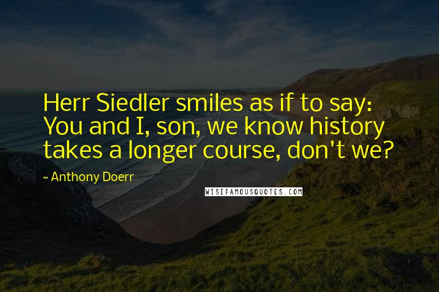 Anthony Doerr quotes: Herr Siedler smiles as if to say: You and I, son, we know history takes a longer course, don't we?