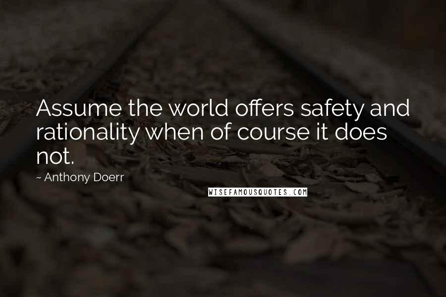 Anthony Doerr quotes: Assume the world offers safety and rationality when of course it does not.