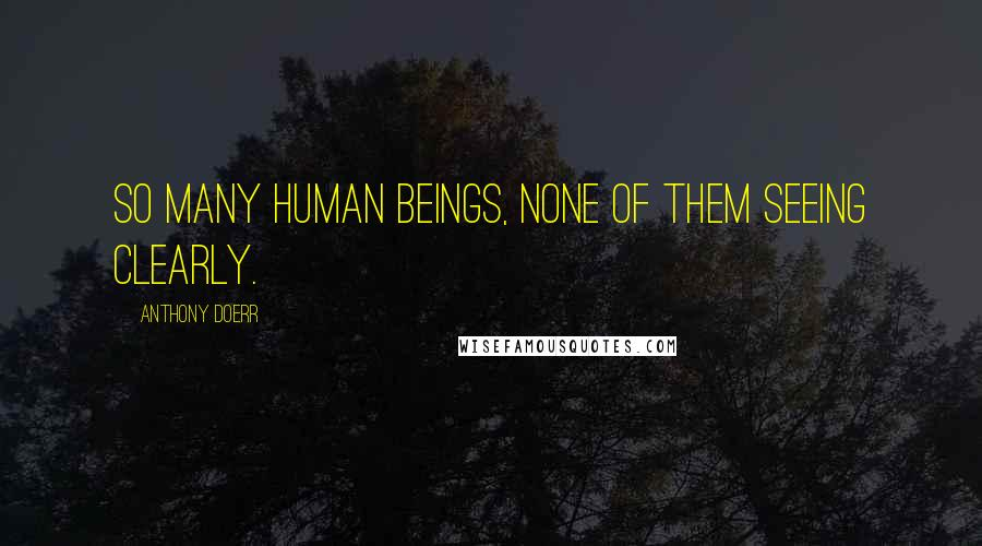 Anthony Doerr quotes: So many human beings, none of them seeing clearly.