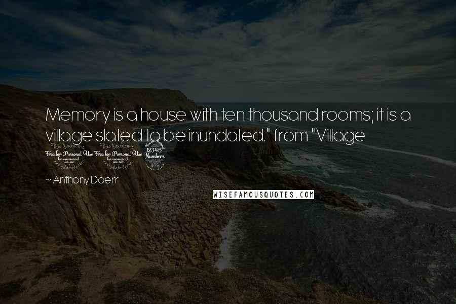 "Anthony Doerr quotes: Memory is a house with ten thousand rooms; it is a village slated to be inundated."" from ""Village 113"
