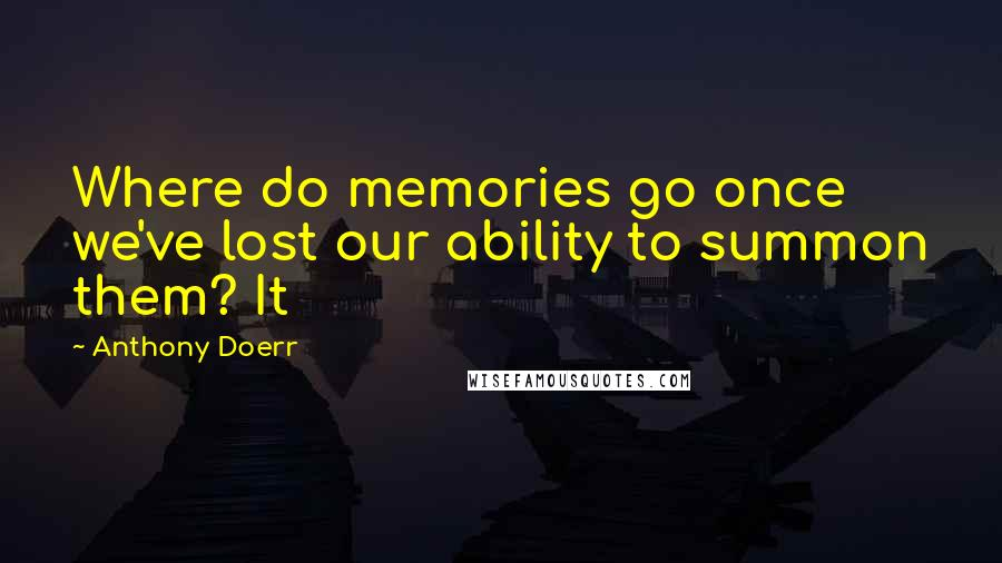 Anthony Doerr quotes: Where do memories go once we've lost our ability to summon them? It