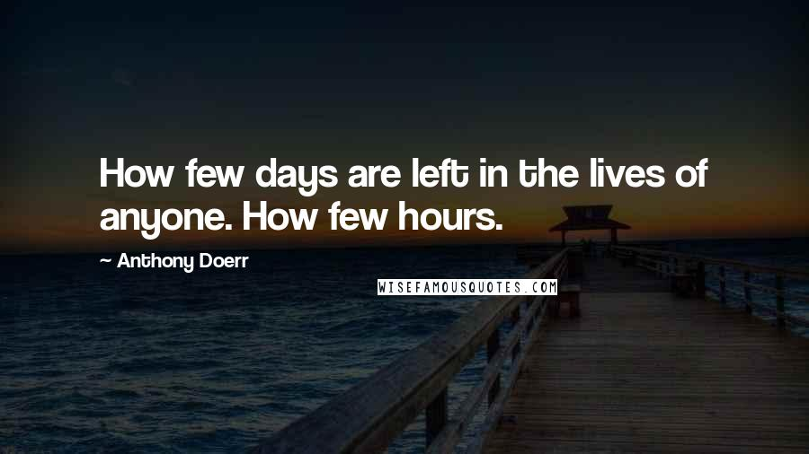 Anthony Doerr quotes: How few days are left in the lives of anyone. How few hours.