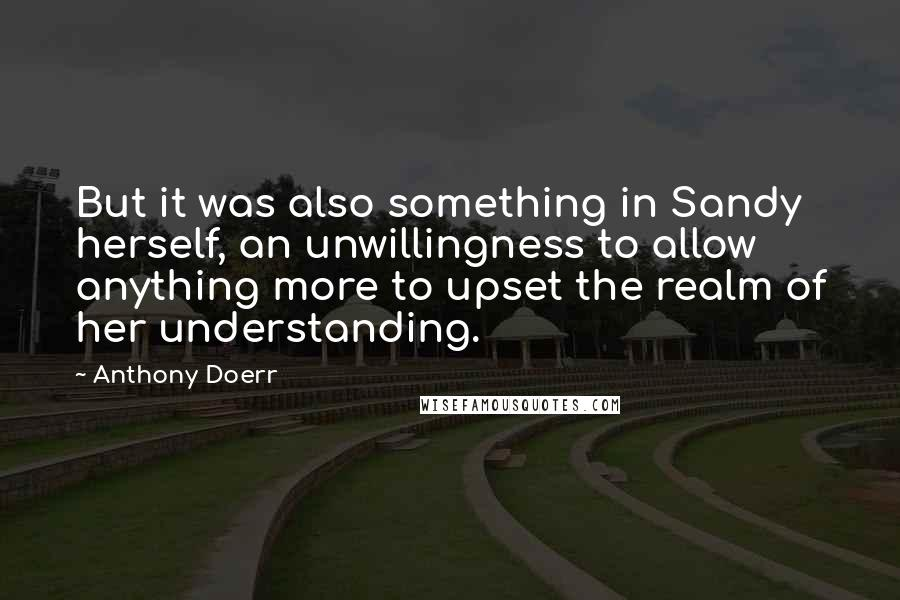 Anthony Doerr quotes: But it was also something in Sandy herself, an unwillingness to allow anything more to upset the realm of her understanding.