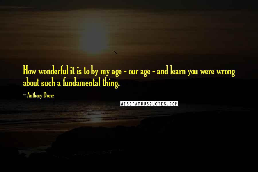 Anthony Doerr quotes: How wonderful it is to by my age - our age - and learn you were wrong about such a fundamental thing.