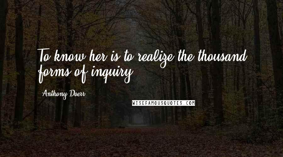 Anthony Doerr quotes: To know her is to realize the thousand forms of inquiry.