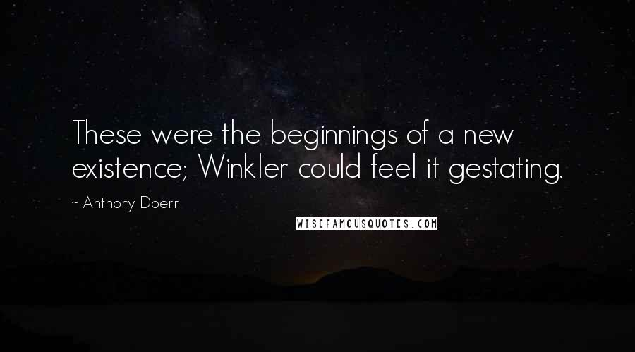 Anthony Doerr quotes: These were the beginnings of a new existence; Winkler could feel it gestating.