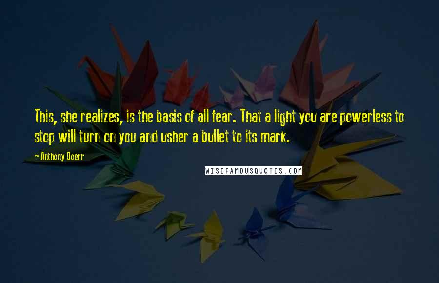 Anthony Doerr quotes: This, she realizes, is the basis of all fear. That a light you are powerless to stop will turn on you and usher a bullet to its mark.