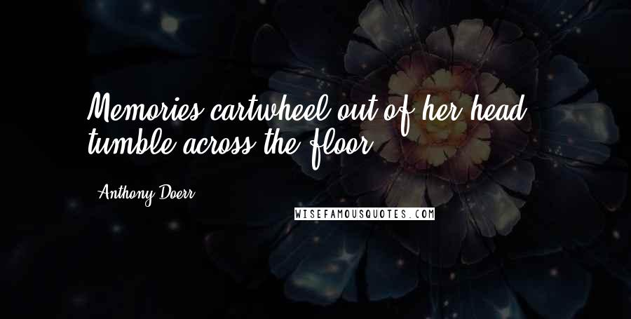 Anthony Doerr quotes: Memories cartwheel out of her head & tumble across the floor.