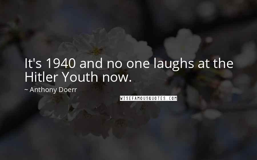 Anthony Doerr quotes: It's 1940 and no one laughs at the Hitler Youth now.
