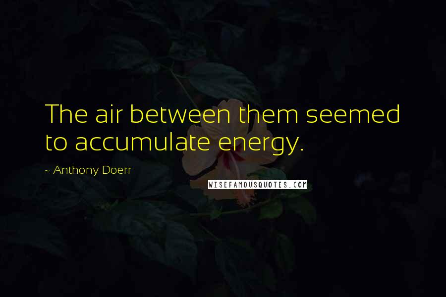 Anthony Doerr quotes: The air between them seemed to accumulate energy.