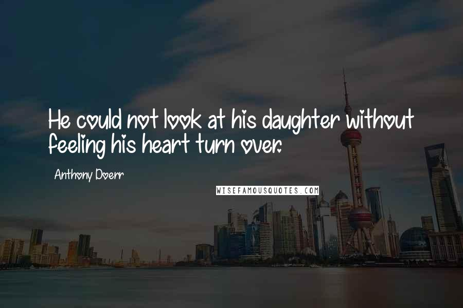 Anthony Doerr quotes: He could not look at his daughter without feeling his heart turn over.