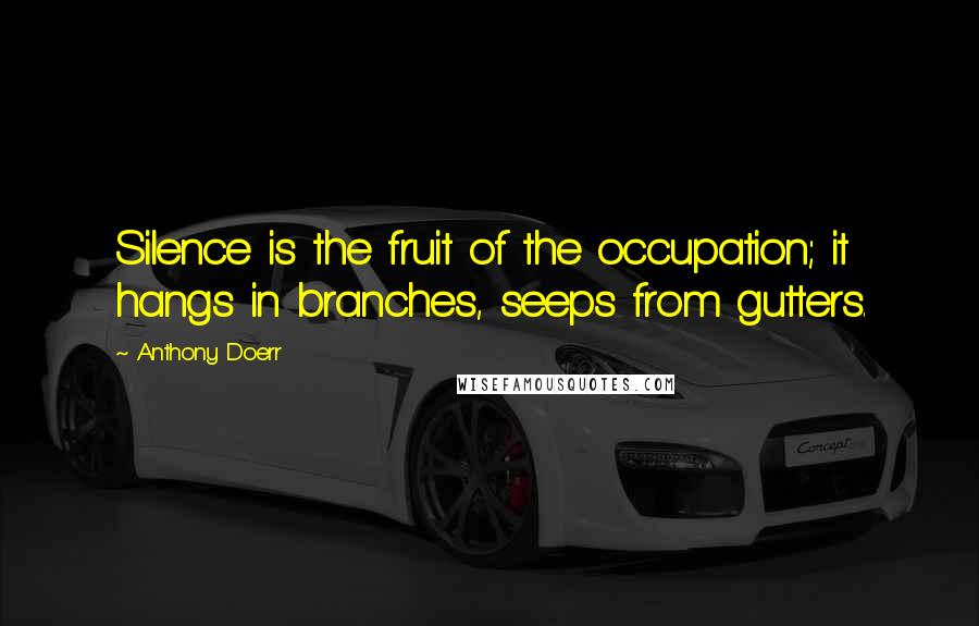 Anthony Doerr quotes: Silence is the fruit of the occupation; it hangs in branches, seeps from gutters.