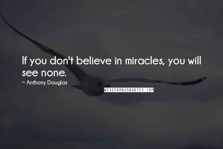 Anthony Douglas quotes: If you don't believe in miracles, you will see none.