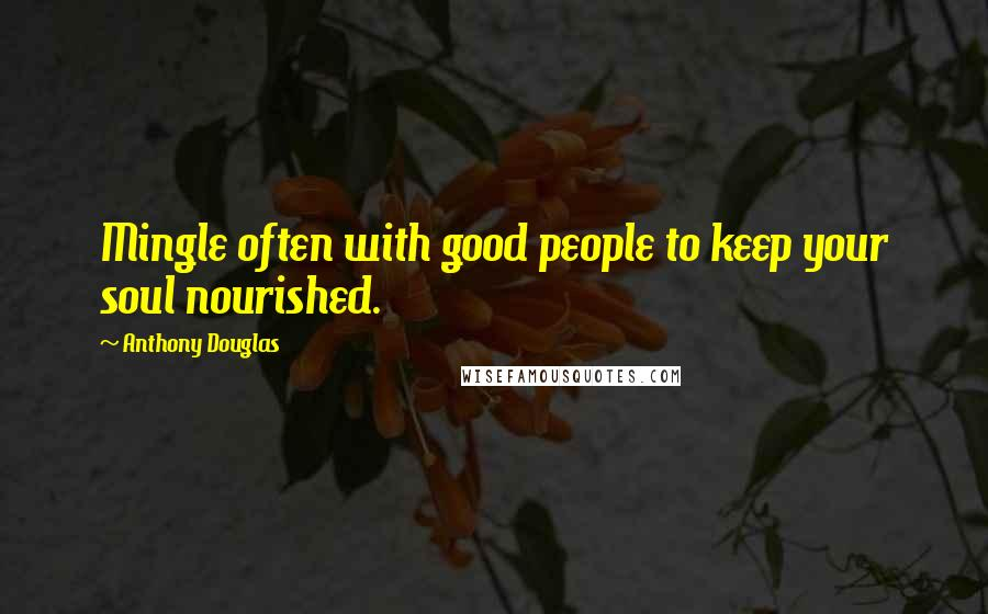 Anthony Douglas quotes: Mingle often with good people to keep your soul nourished.