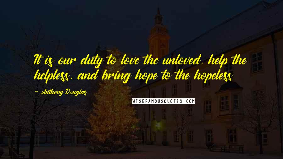 Anthony Douglas quotes: It is our duty to love the unloved, help the helpless, and bring hope to the hopeless