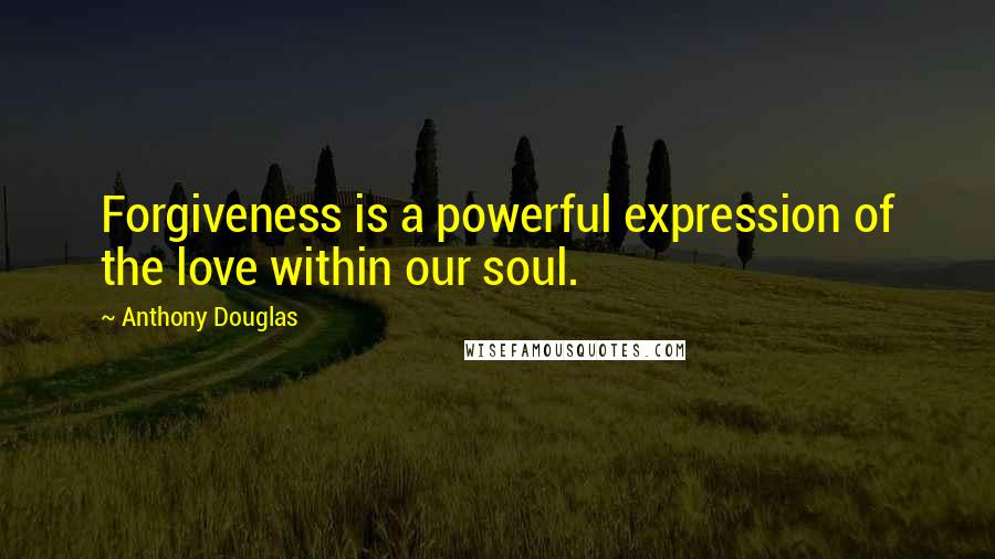 Anthony Douglas quotes: Forgiveness is a powerful expression of the love within our soul.