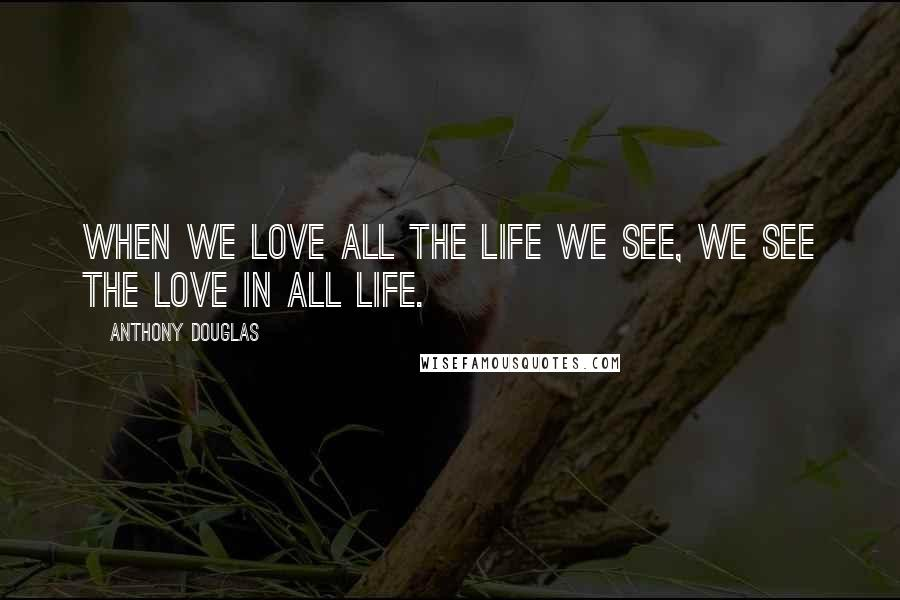 Anthony Douglas quotes: When we love all the life we see, we see the love in all life.