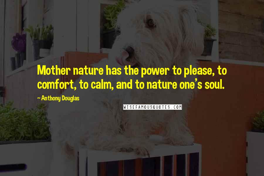 Anthony Douglas quotes: Mother nature has the power to please, to comfort, to calm, and to nature one's soul.