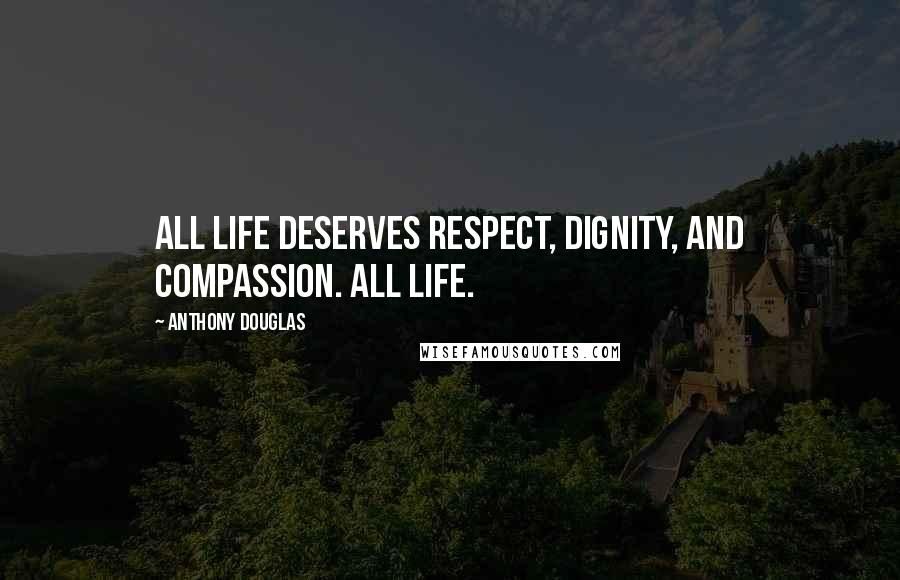 Anthony Douglas quotes: All life deserves respect, dignity, and compassion. All life.