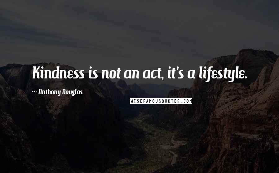 Anthony Douglas quotes: Kindness is not an act, it's a lifestyle.