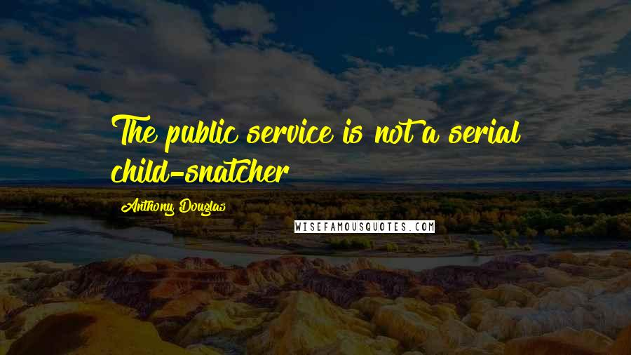 Anthony Douglas quotes: The public service is not a serial child-snatcher