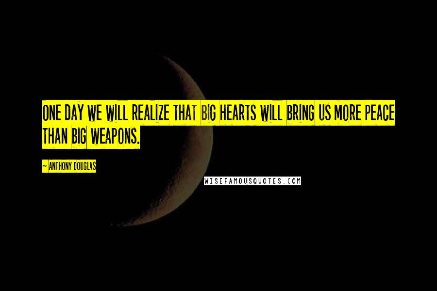Anthony Douglas quotes: One day we will realize that big hearts will bring us more peace than big weapons.