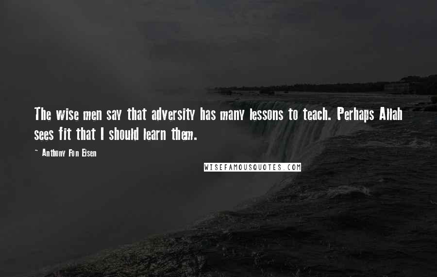 Anthony Fon Eisen quotes: The wise men say that adversity has many lessons to teach. Perhaps Allah sees fit that I should learn them.