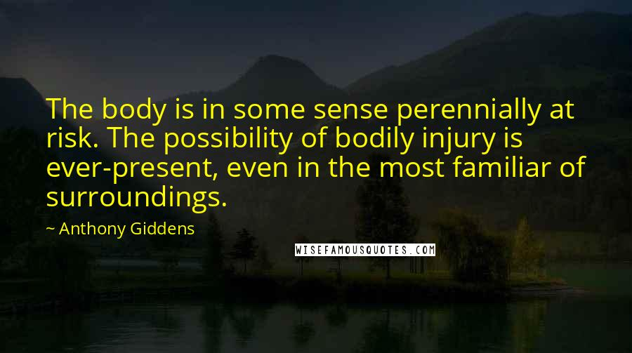Anthony Giddens quotes: The body is in some sense perennially at risk. The possibility of bodily injury is ever-present, even in the most familiar of surroundings.