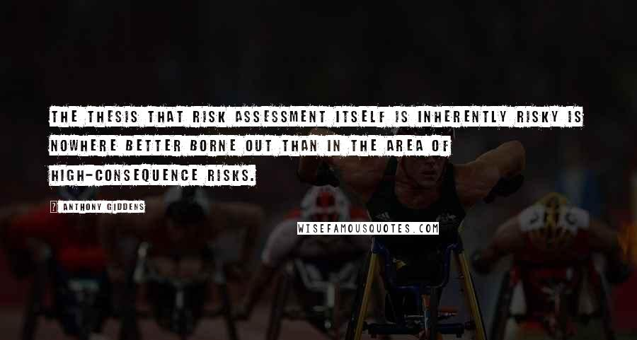Anthony Giddens quotes: The thesis that risk assessment itself is inherently risky is nowhere better borne out than in the area of high-consequence risks.
