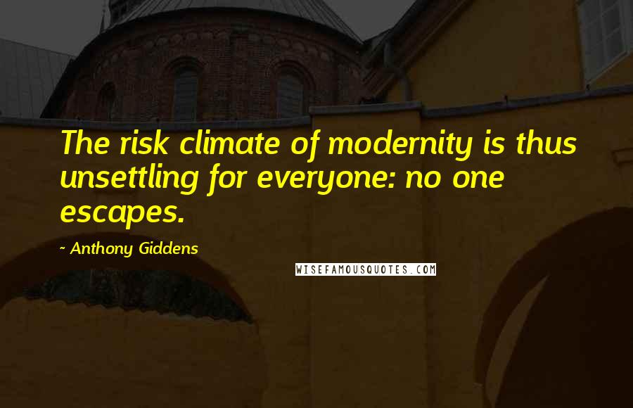 Anthony Giddens quotes: The risk climate of modernity is thus unsettling for everyone: no one escapes.