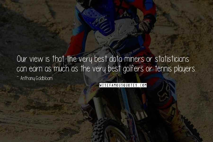 Anthony Goldbloom quotes: Our view is that the very best data miners or statisticians can earn as much as the very best golfers or tennis players.